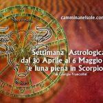 SETTIMANA ASTROLOGICA DAL 30 APRILE AL 6 MAGGIO E LUNA PIENA IN SCORPIONE