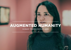 Augmented Humanity - Isobar trends report 2018