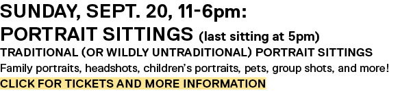 Sunday, Sept. 20, 11-6pm: Portrait Sittings (last sitting at 5pm) Traditional (or wildly untraditional) portrait sittings Family portraits, headshots, children's portraits, pets, group shots, and more! Click for Tickets and more information