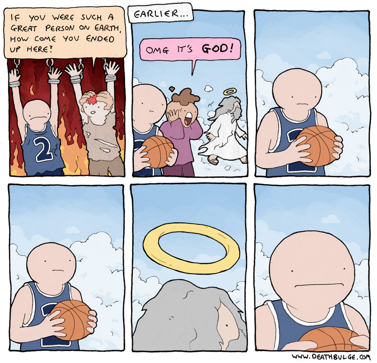 [A cartoon showing a basketball player burning in Hell. The person suffering next to him asks why he ended up in Hell, since he was such a good person in life. In flashback, we see the basketball player with a ball in his hand as God walks by... with the basketball player looking longingly at God's halo, which looks suspiciously like a basketball hoop.]