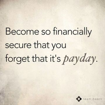 become so financially secure that you forget that it's payday quote