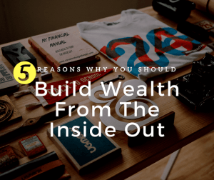 reasons-why-you-should-build-wealth-from-the-inside-out