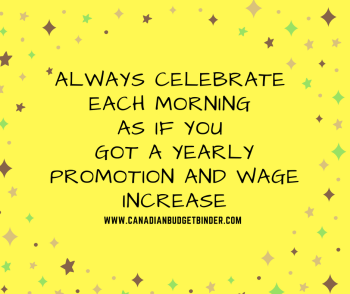 always celebrate each morning as if you received a wage increase and promotion happy