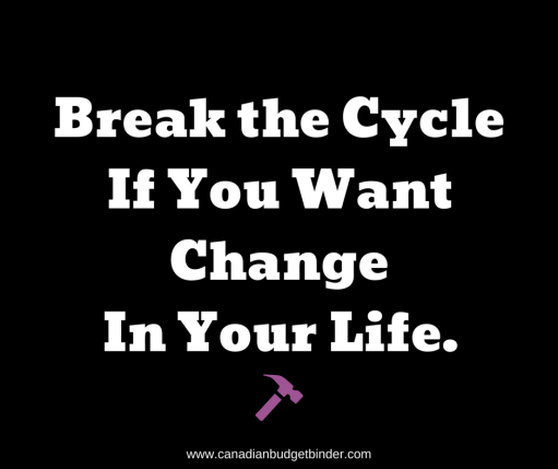 Break the CycleIf You WantTo See Change In Your Life quote