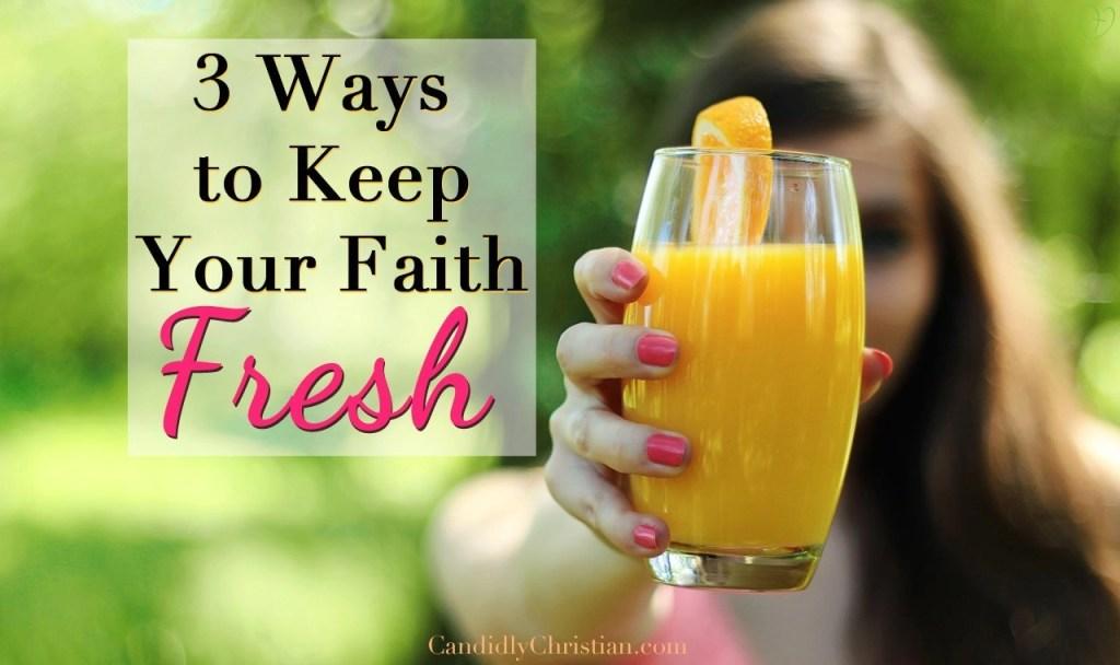3 ways to keep your faith fresh