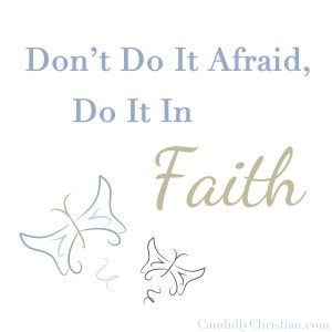 Don't do it afraid, do it in faith.