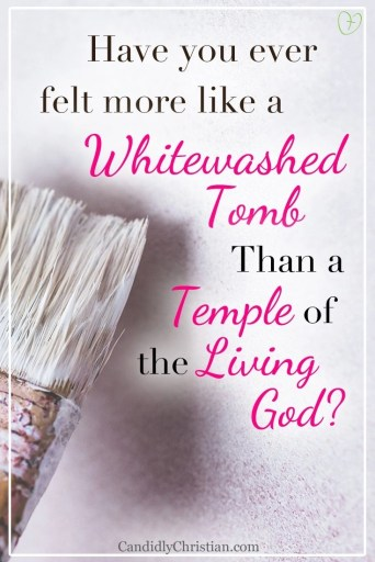 Have you ever felt more like a whitewahsed tomb than a temple of the living God?