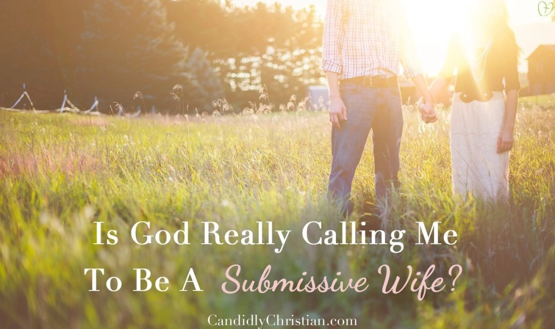 Is God Really Calling Me To Be A Submissive Wife?
