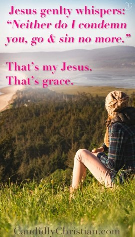 "Jesus gently whispers: ""Neither do I condemn you. Go and sin no more."" That's my Jesus. That's grace."