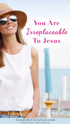You are irreplaceable to Jesus