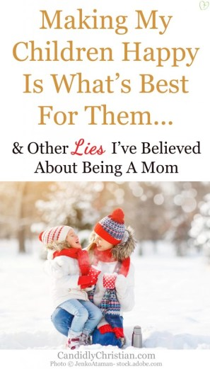 Making my children happy is what's best for them... and other lies I have believed about being a mom.