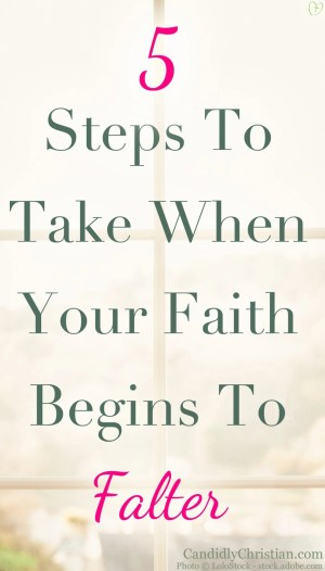5 Steps to take when your faith begins to falter...
