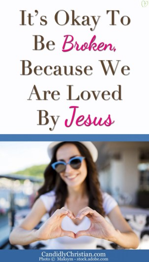 It's okay to be broken, because we are loved by Jesus
