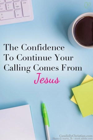 The confidence to continue your calling comes from Jesus