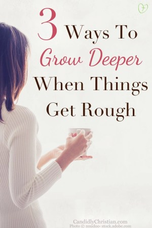 3 Ways To Grow Deeper When Things Get Rough