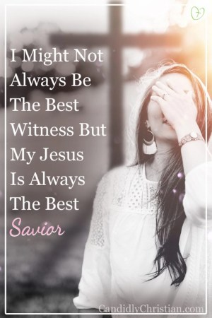 I might not always be the best witness, but my Jesus is always the best Savior