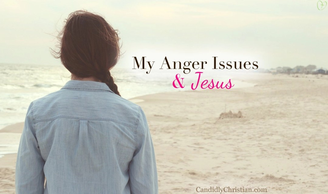 My anger issues and Jesus