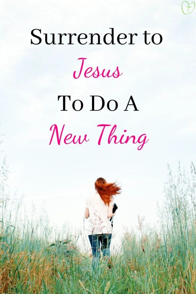 Surrender to Jesus to do a New Thing #GiveMeJesus