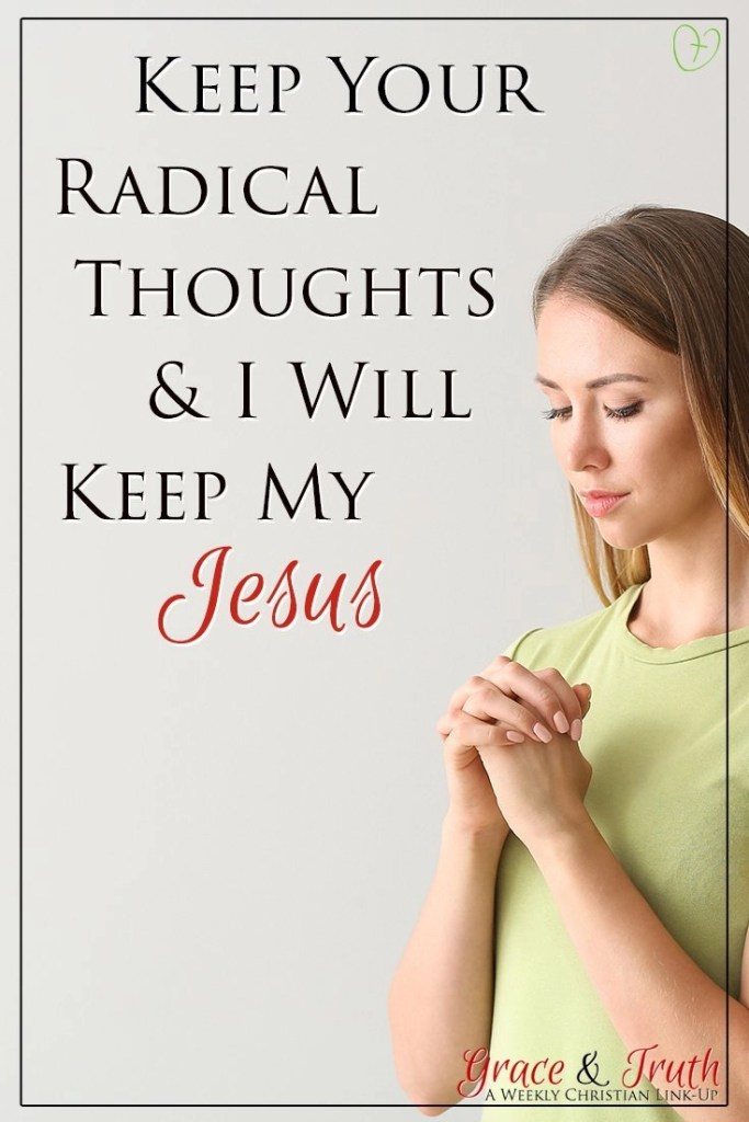 Keep your radical thoughts and I will keep my Jesus