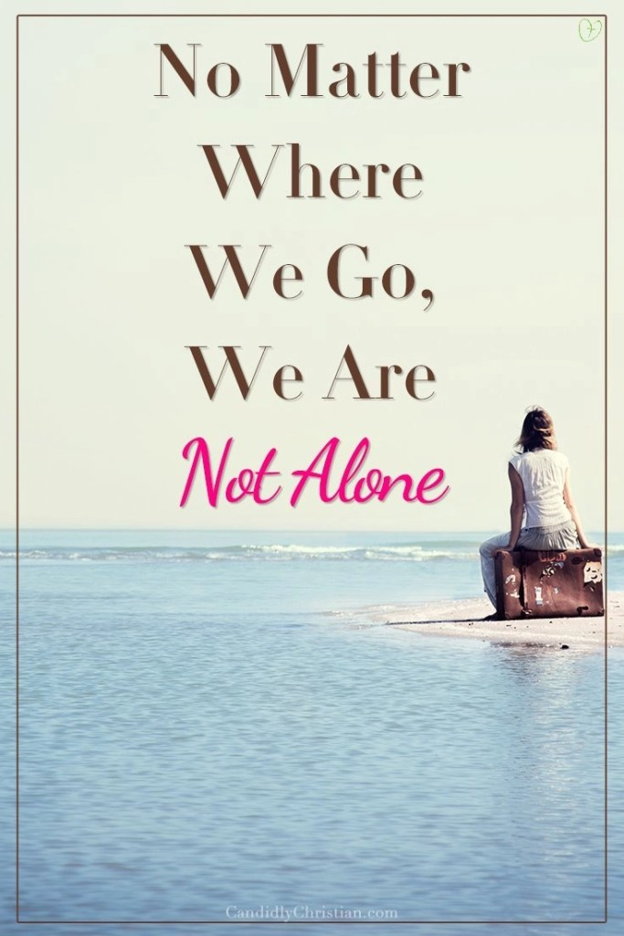 No matter where we go, we are not alone.