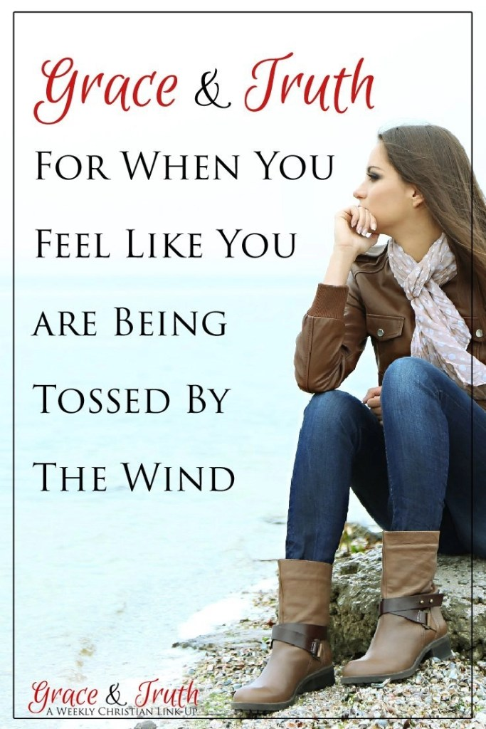 Grace and truth for when you feel like you are being tossed by the wind...