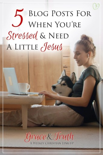5 blog posts for when you're stressed and need a little Jesus