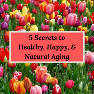 5 Secrets to Healthy, Happy, & Natural Aging