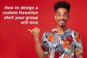 How to design a custom Hawaiian print shirt your group will love