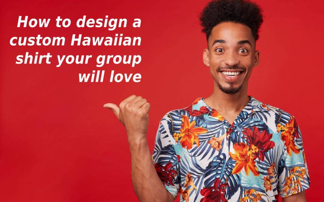 How to design a custom Hawaiian print shirt your group will love