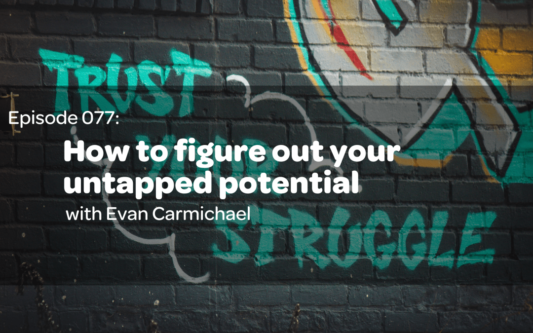 E77: How To Figure Out Your Untapped Potential with Evan Carmichael