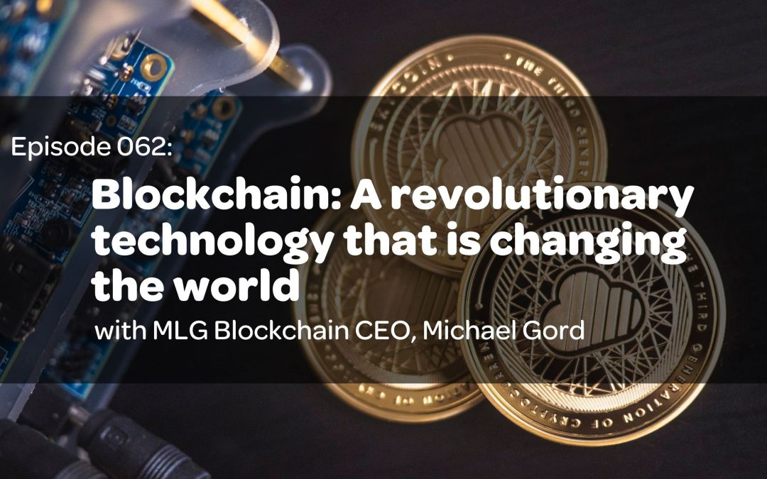 E62: Blockchain: A Revolutionary Technology That Is Changing The World with MLG Blockchain CEO, Michael Gord