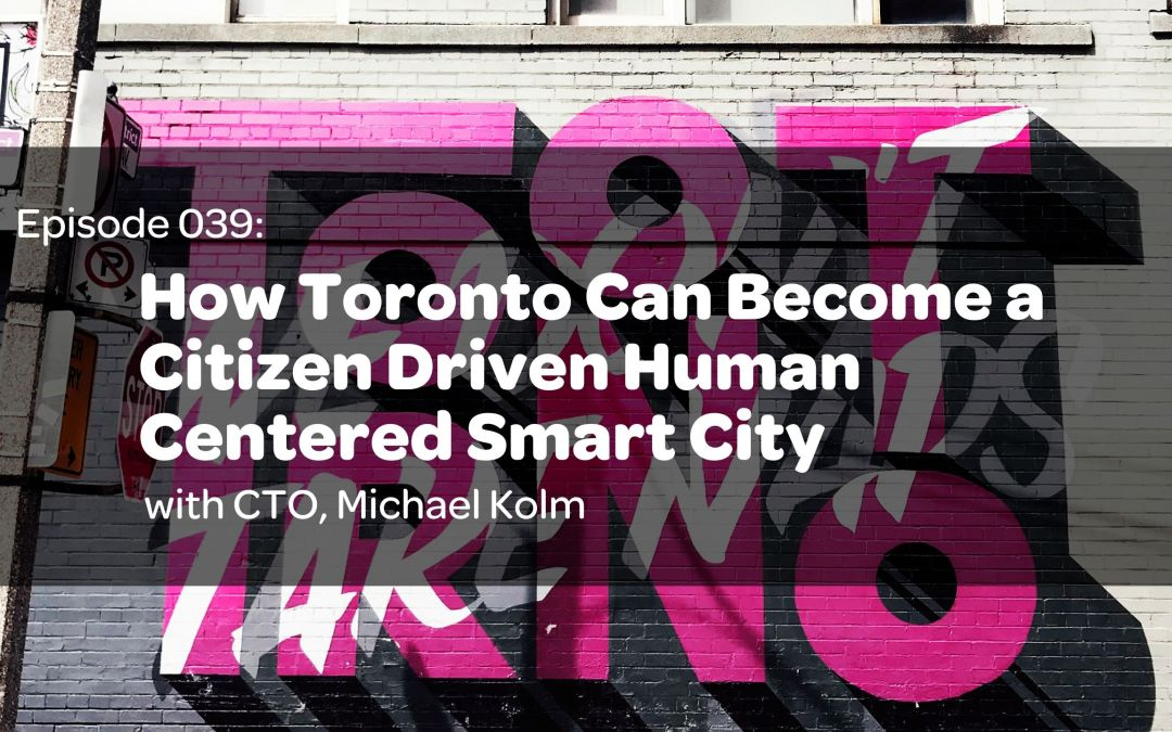 E39: How Toronto Can Become a Citizen Driven Human Centered Smart City with CTO, Michael Kolm