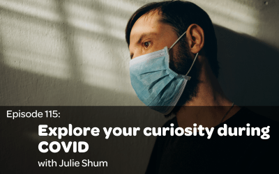 E115: Explore your curiosity during COVID with Julie Shum