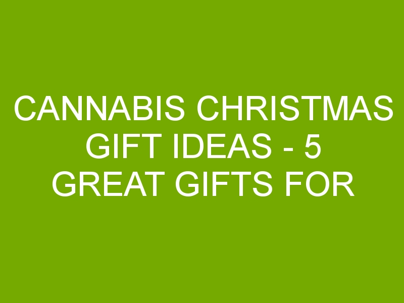 Cannabis Christmas Gift Ideas – 5 Great Gifts for Weed Lovers This Holiday Season