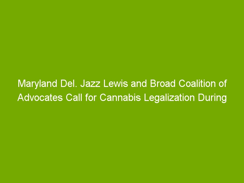 Maryland Del. Jazz Lewis and Broad Coalition of Advocates Call for Cannabis Legalization During Press Conference