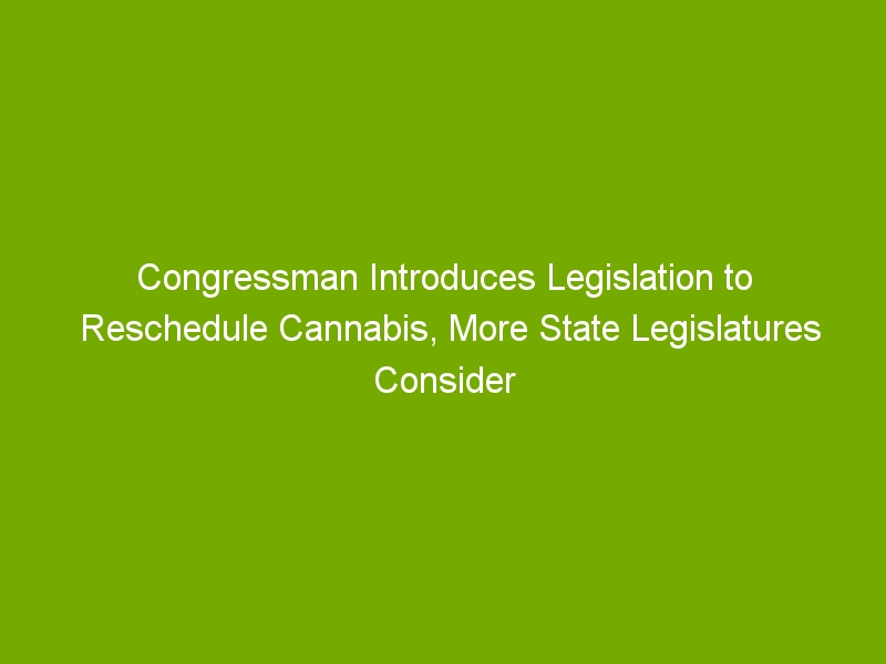 Congressman Introduces Legislation to Reschedule Cannabis, More State Legislatures Consider Legalization Proposals: Week in Review