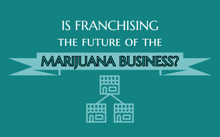 Is Franchising the Future of the Marijuana Business?