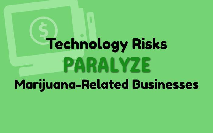Technology Risks Paralyze Marijuana-Related Businesses
