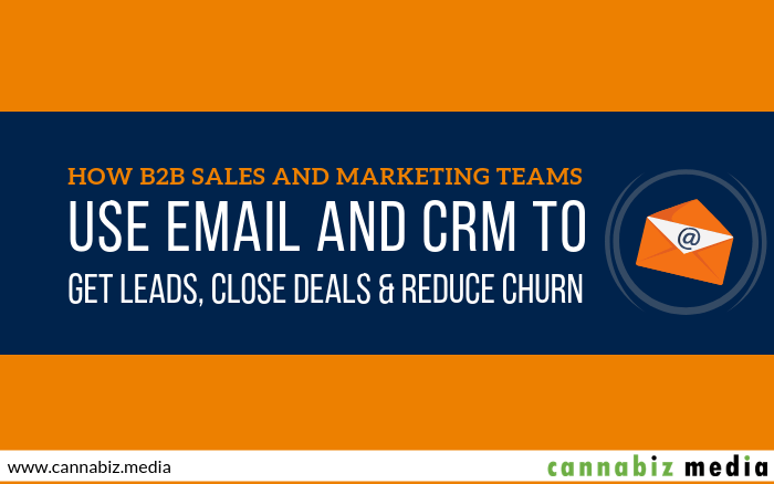 How B2B Sales and Marketing Teams Use Email and CRM to Get Leads, Close Deals and Reduce Churn