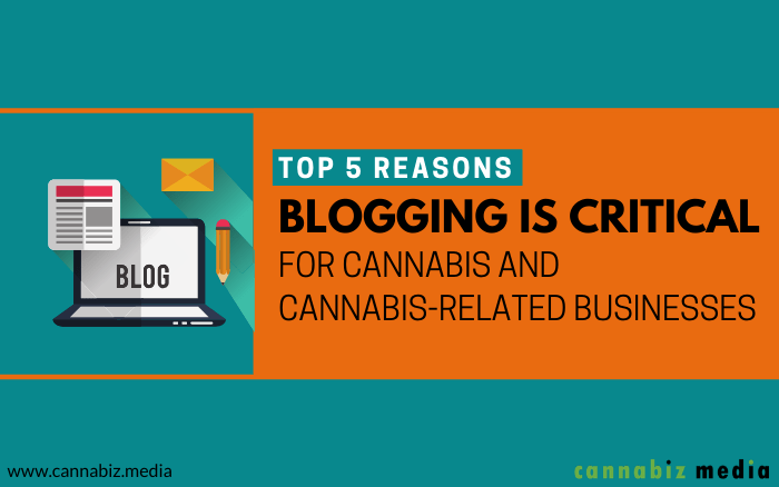 Top 5 Reasons Blogging is Critical for Cannabis and Cannabis-Related Businesses