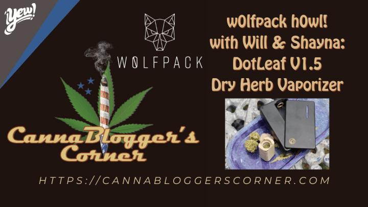 CannaBlogger's Corner: w0lfpack h0wl! with Will & Shayna – DotLeaf V1.5 Dry Herb Vaporizer