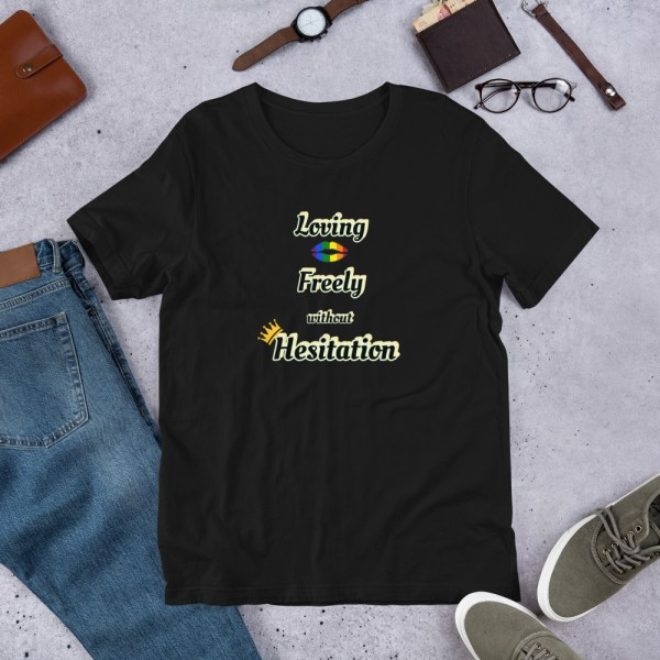 Loving Freely Without Hesitation Unisex T-Shirt