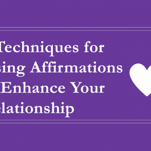 5 Techniques for Using Affirmations to Enhance Your Relationship