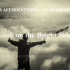 10 Ways Affirmations Can Work for You - Look on the Bright Side