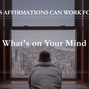 10 Ways Affirmations Can Work for You - What's On Your Mind