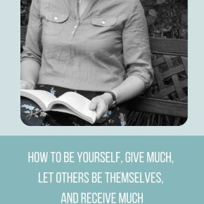 how to be yourself, give much, let others be themselves, and receive much