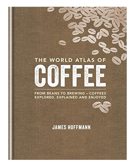 """The World Atlas of Coffee: From beans to brewing - coffees explored, explained and enjoyed"" de James Hoffmann"
