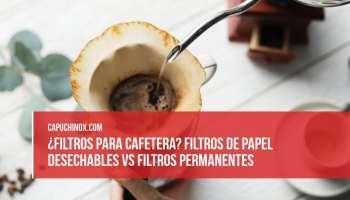 ¿Filtros para cafetera? Filtros de papel desechables vs Filtros permanentes