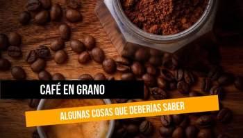 Café en grano: algunas cosas que deberías saber