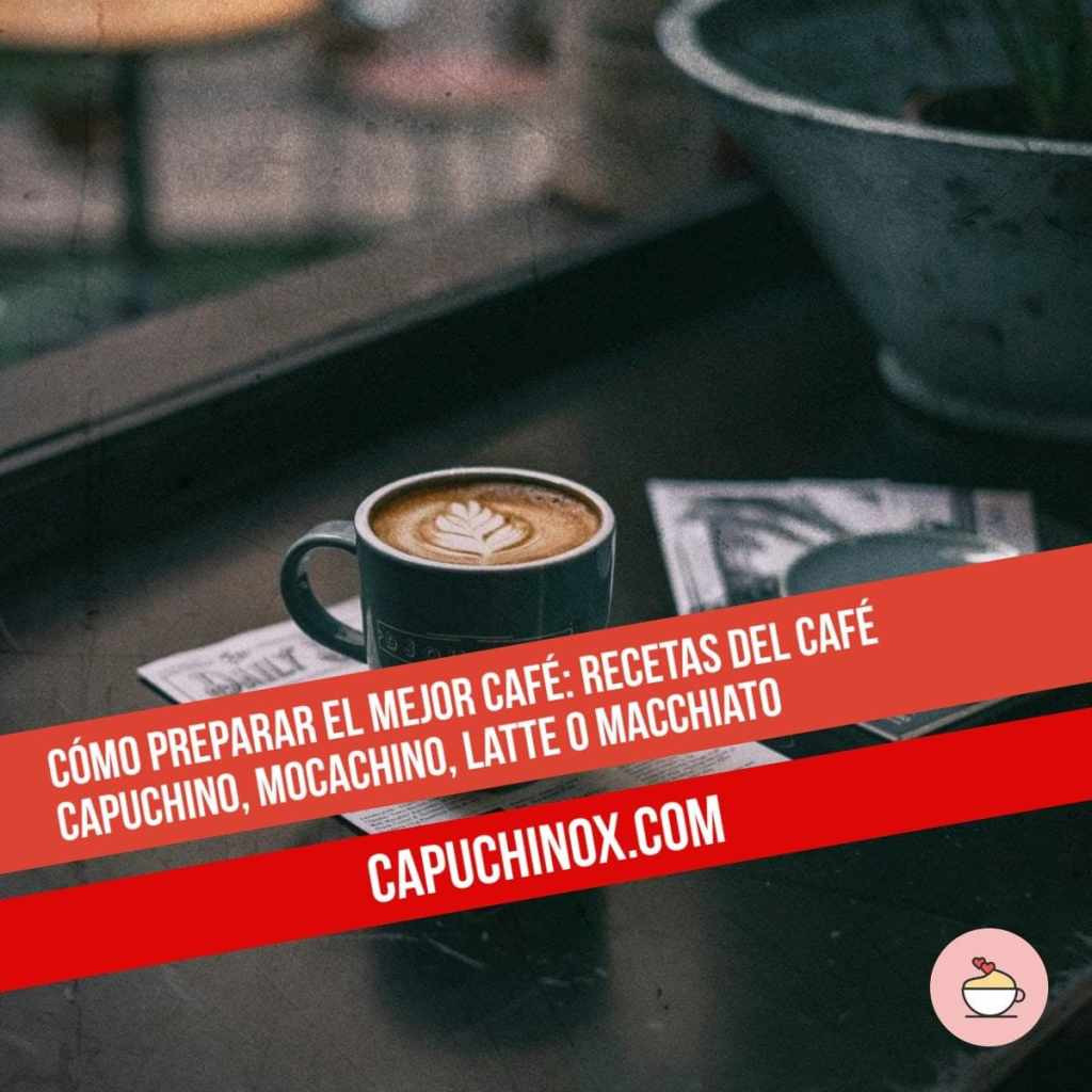 Cómo preparar en casa el mejor café: Recetas del café Capuchino, Mocachino, Latte o Macchiato